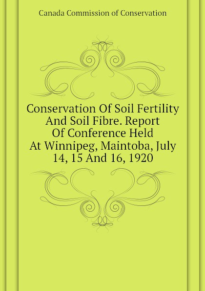 Canada Commission of Conservation Conservation Of Soil Fertility And Soil Fibre. Report Of Conference Held At Winnipeg, Maintoba, July 14, 15 And 16, 1920 earthworm diversity and soil fertility of bangladesh