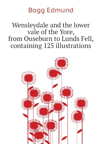 Bogg Edmund Wensleydale and the lower vale of the Yore, from Ouseburn to Lunds Fell, containing 125 illustrations edmund bogg the old kingdom of elmet