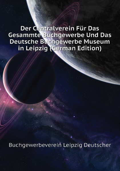 Der Centralverein Fur Das Gesammte Buchgewerbe Und Das Deutsche Buchgewerbe Museum in Leipzig (German Edition)