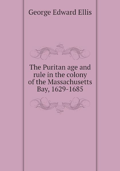 Ellis George Edward The Puritan age and rule in the colony of the Massachusetts Bay, 1629-1685 ellis george edward the puritan age and rule in the colony of the massachusetts bay 1629 1685