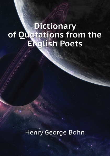 Henry G. Bohn Dictionary of Quotations from the English Poets henry g bohn a dictionary of quotations from english and american poets based upon bohn s edition revised corrected and enlarged twelve hundred quotations added from american authors