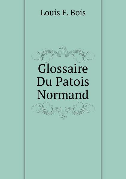 L.F. Bois Glossaire Du Patois Normand du bois louis françois glossaire du patois normand