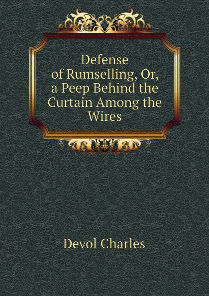 Devol Charles Defense of Rumselling, Or, a Peep Behind the Curtain Among the Wires behind the curtain