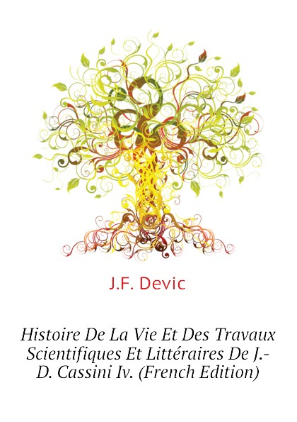J.F. Devic Histoire De La Vie Et Des Travaux Scientifiques Et Litteraires De J.-D. Cassini Iv. (French Edition)