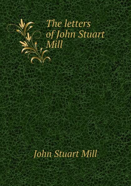 John Stuart Mill The letters of John Stuart Mill john stuart mill on liberty