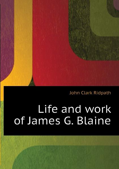 где купить John Clark Ridpath Life and work of James G. Blaine по лучшей цене