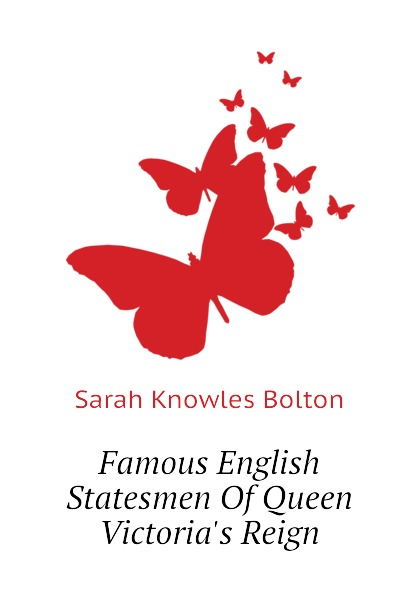 Bolton Sarah Knowles Famous English Statesmen Of Queen Victoria.s Reign bolton sarah knowles famous european artists