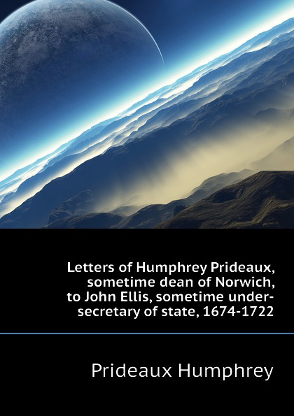 Prideaux Humphrey Letters of Humphrey Prideaux, sometime dean of Norwich, to John Ellis, sometime under-secretary of state, 1674-1722 spring according to humphrey