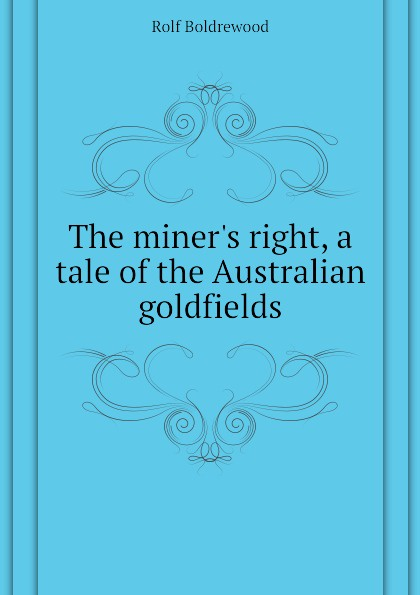 Boldrewood Rolf The miner.s right, a tale of the Australian goldfields