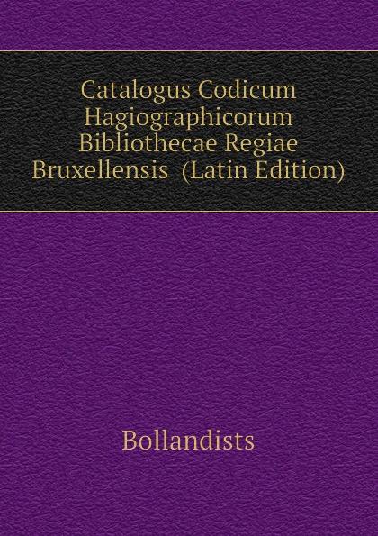 Bollandists Catalogus Codicum Hagiographicorum Bibliothecae Regiae Bruxellensis (Latin Edition) emidio martini catalogus codicum graecorum bibliothecae ambrosianae volume 2 latin edition