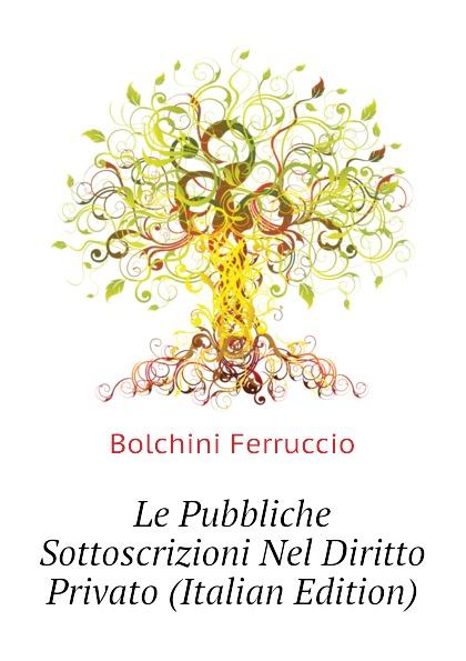 Bolchini Ferruccio Le Pubbliche Sottoscrizioni Nel Diritto Privato (Italian Edition) ferruccio bolchini i diritti facoltativi e la prescrizione
