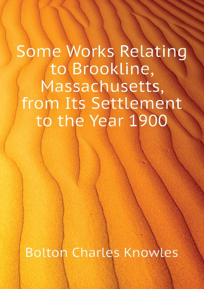 Some Works Relating to Brookline, Massachusetts, from Its Settlement to the Year 1900