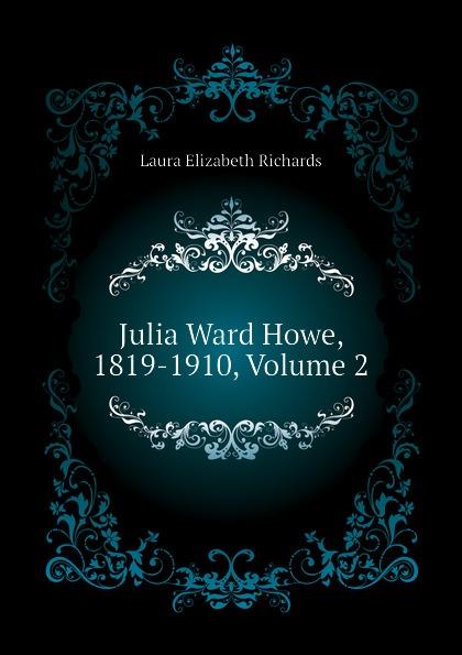 Richards Laura Elizabeth Julia Ward Howe, 1819-1910, Volume 2 julia ward howe 1819 1910 volume 1