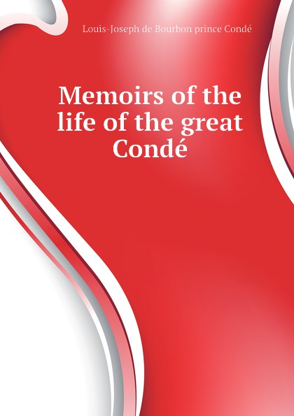 Louis-Joseph de Bourbon prince Condé Memoirs of the life of the great Conde
