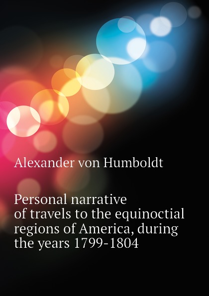 Personal narrative of travels to the equinoctial regions of America, during the years 1799-1804