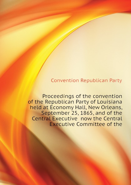 Convention Republican Party Proceedings of the convention of the Republican Party of Louisiana held at Economy Hall, New Orleans, September 25, 1865, and of the Central Executive now the Central Executive Committee of the hall l the party