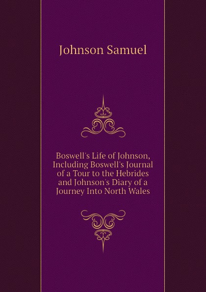Johnson Samuel Boswell.s Life of Johnson, Including Boswell.s Journal of a Tour to the Hebrides and Johnson.s Diary of a Journey Into North Wales samuel johnson a journey to the western islands of scotland