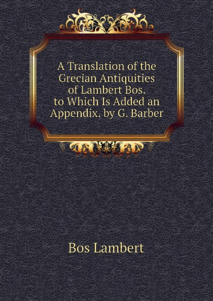 Bos Lambert A Translation of the Grecian Antiquities of Lambert Bos. to Which Is Added an Appendix. by G. Barber туфли bos baby orthopedic shoes bos baby orthopedic shoes mp002xg00b29