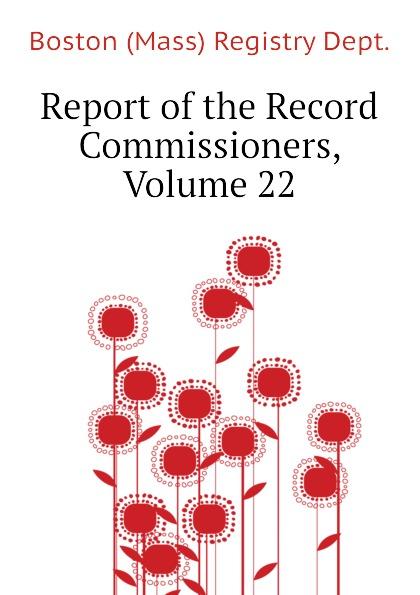 Report of the Record Commissioners, Volume 22 Эта книга — репринт оригинального...