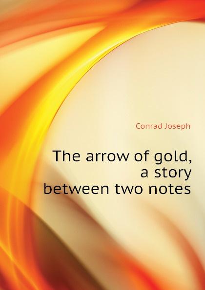 Joseph Conrad The arrow of gold, a story between two notes joseph conrad the arrow of gold