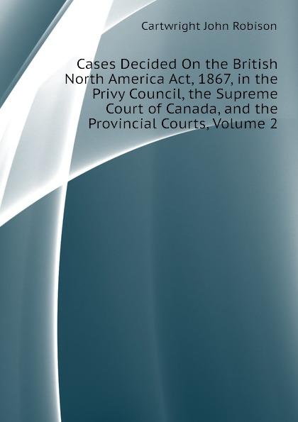 Cartwright John Robison Cases Decided On the British North America Act, 1867, in the Privy Council, the Supreme Court of Canada, and the Provincial Courts, Volume 2