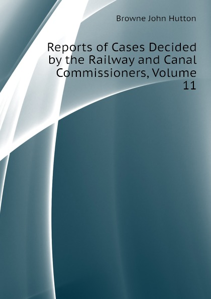 Browne John Hutton Reports of Cases Decided by the Railway and Canal Commissioners, Volume 11