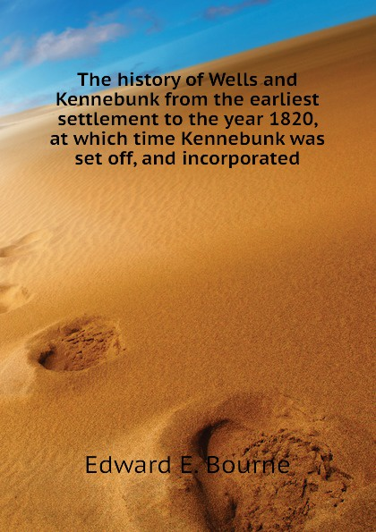 Edward E. Bourne The history of Wells and Kennebunk from the earliest settlement to the year 1820, at which time Kennebunk was set off, and incorporated