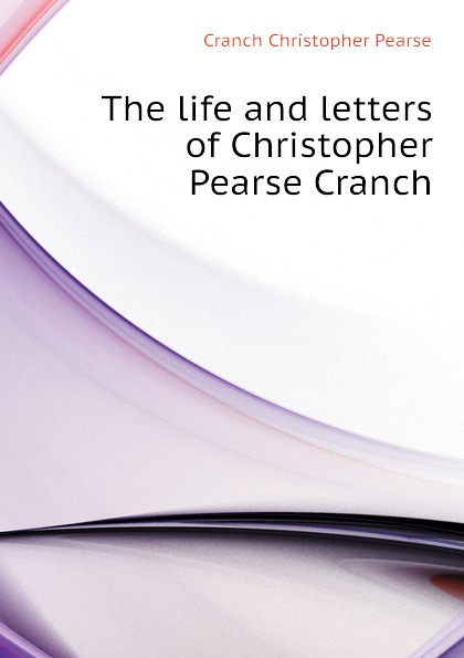 Cranch Christopher Pearse The life and letters of Christopher Pearse Cranch цена