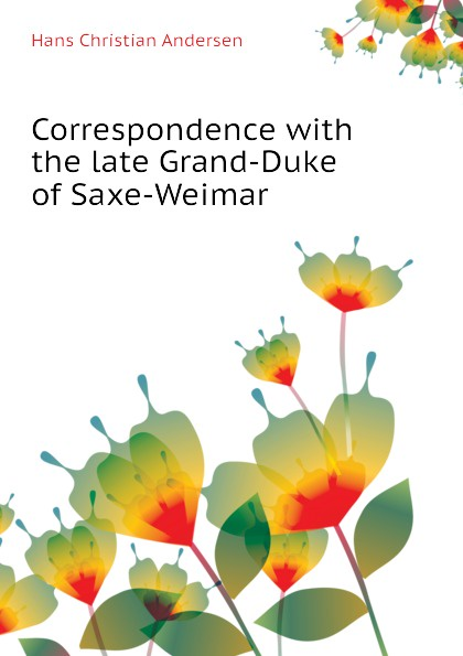 Ганс Христиан Андерсен Correspondence with the late Grand-Duke of Saxe-Weimar