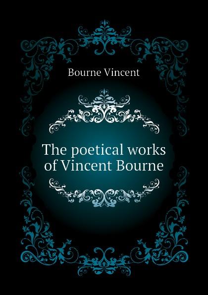 Bourne Vincent The poetical works of Vincent Bourne bourne betrayal