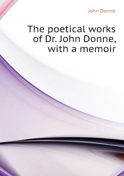 Джон Донн The poetical works of Dr. John Donne, with a memoir джон донн the love poems of john donne