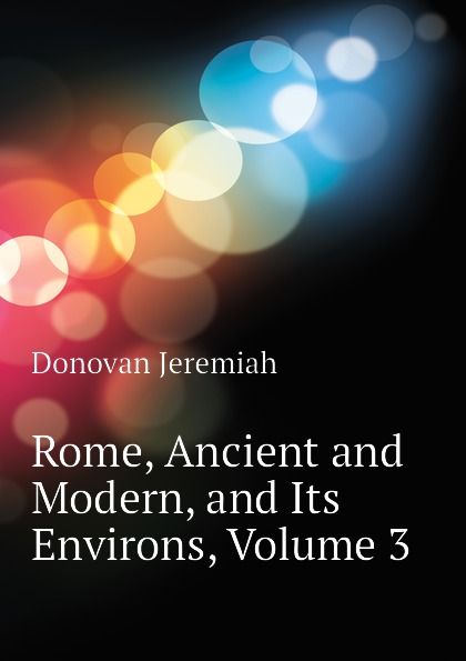 Donovan Jeremiah Rome, Ancient and Modern, and Its Environs, Volume 3