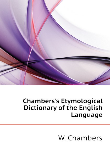W. Chambers Chambers.s Etymological Dictionary of the English Language francis valpy etymological dictionary of the latin language
