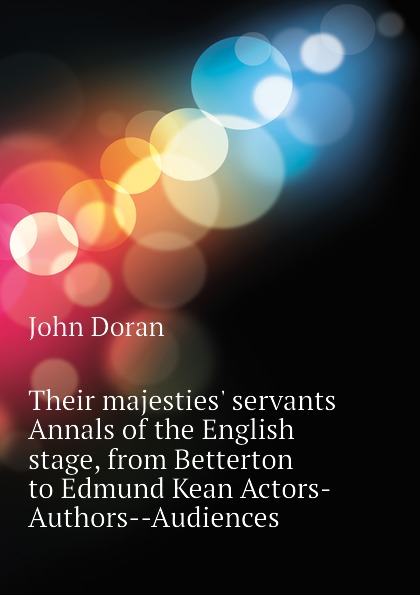 Dr. Doran Their majesties. servants Annals of the English stage, from Betterton to Edmund Kean Actors-Authors--Audiences doran john their majesties servants annals of the english stage volume 2 of 3