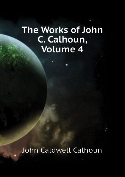 John C. Calhoun The Works of John C. Calhoun, Volume 4 john c calhoun