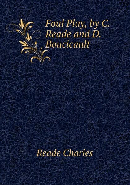 Reade Charles Foul Play, by C. Reade and D. Boucicault недорго, оригинальная цена