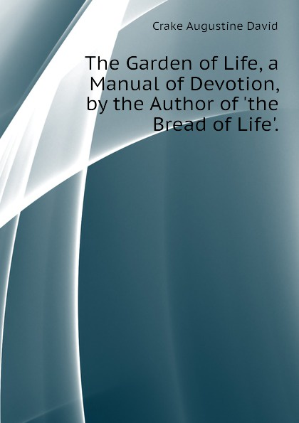 Crake Augustine David The Garden of Life, a Manual of Devotion, by the Author of .the Bread of Life.. витамины garden of life