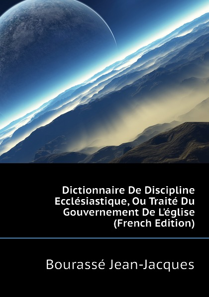 Bourassé Jean-Jacques Dictionnaire De Discipline Ecclesiastique, Ou Traite Du Gouvernement De L.eglise (French Edition) jean bodin de la republique traite de jean bodin ou traite du gouvernement