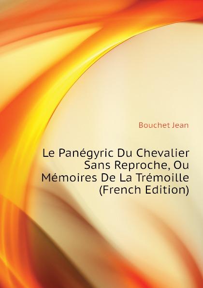 Bouchet Jean Le Panegyric Du Chevalier Sans Reproche, Ou Memoires De La Tremoille (French Edition)
