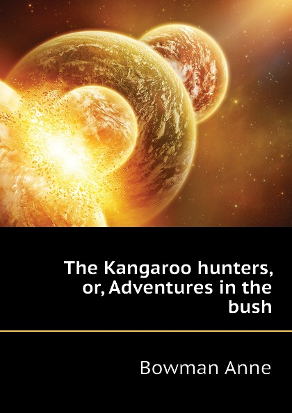 Bowman Anne The Kangaroo hunters, or, Adventures in the bush bowman anne the kangaroo hunters or adventures in the bush