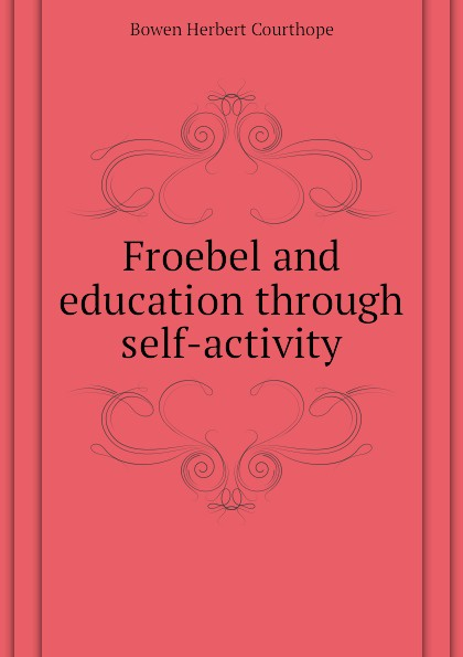 Bowen Herbert Courthope Froebel and education through self-activity