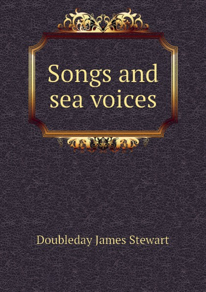 Фото - Doubleday James Stewart Songs and sea voices james stewart doubleday songs and sea voices 1918