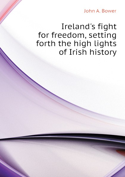 John A. Bower Ireland.s fight for freedom, setting forth the high lights of Irish history