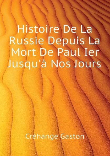 Créhange Gaston Histoire De La Russie Depuis La Mort De Paul Ier Jusqu.a Nos Jours
