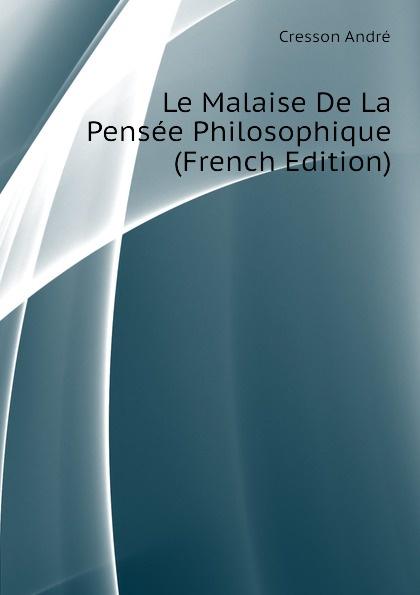 Cresson André Le Malaise De La Pensee Philosophique (French Edition) deschamps gaston le malaise de la democratie french edition