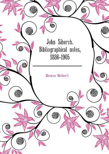 Bowes Robert John Siberch. Bibliographical notes, 1886-1905 george john gray john siberch bibliographical notes 1886 1895