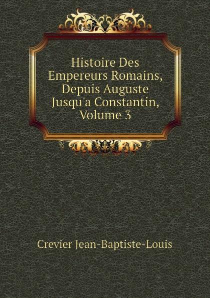 Crevier Jean-Baptiste-Louis Histoire Des Empereurs Romains, Depuis Auguste Jusqu.a Constantin, Volume 3