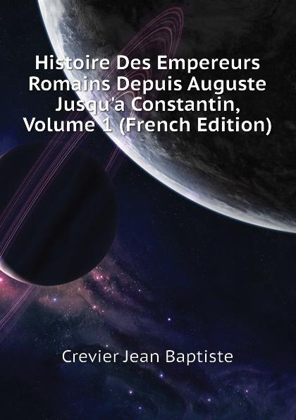 Crevier Jean Baptiste Histoire Des Empereurs Romains Depuis Auguste Jusqu.a Constantin, Volume 1 (French Edition)