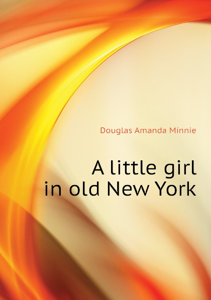 Amanda Minnie Douglas A little girl in old New York douglas amanda m a little girl in old san francisco