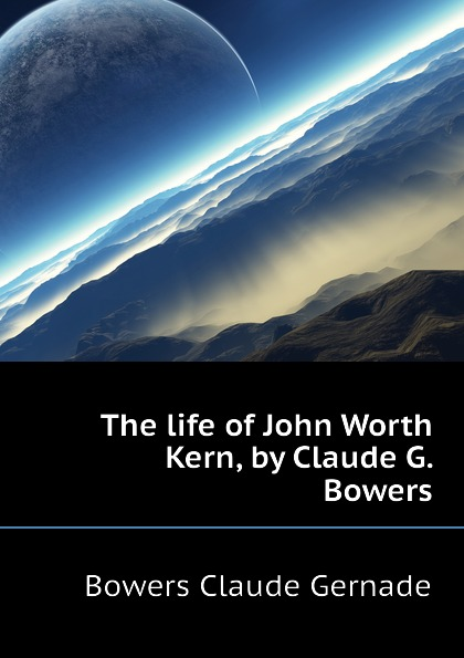 Bowers Claude Gernade The life of John Worth Kern, by Claude G. Bowers встраиваемая колонка bowers